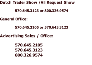 Dutch Trader Show /All Request Show  570.645.3123 or 800.326.9574  General Office:  570.645.2105 or 570.645.3123  Advertising Sales / Office:  570.645.2105 570.645.3123 800.326.9574