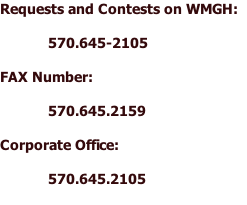 Requests and Contests on WMGH:  570.645-2105  FAX Number:  570.645.2159  Corporate Office:  570.645.2105